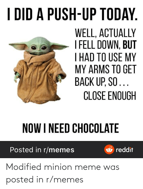 Meme, Memes, and Reddit: I DID A PUSH-UP TODAY.  WELL, ACTUALLY  I FELL DOWN, BUT  T HAD TO USE MY  MY ARMS TO GET  BACK UP, SO...  CLOSE ENOUGH  NOW I NEED CHOCOLATE  Posted in r/memes  e reddit Modified minion meme was posted in r/memes