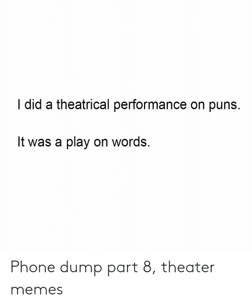 Memes, Phone, and Puns: I did a theatrical performance on puns.  It was a play on words. Phone dump part 8, theater memes