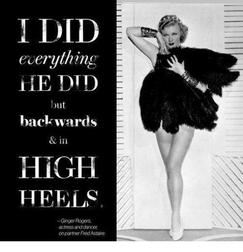I Did Everything He Did But Backwards In High Heels Ginger Rogers Actressand Dancer Onpartner Fred Astaire Meme On Me Me