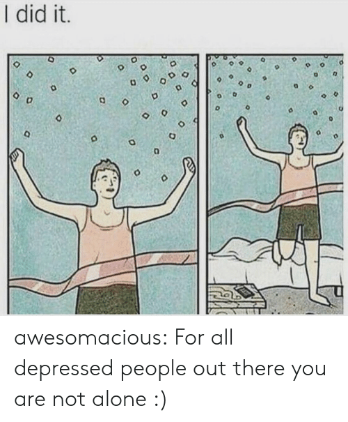 Being Alone, Tumblr, and Blog: I did it.  D o awesomacious:  For all depressed people out there you are not alone :)