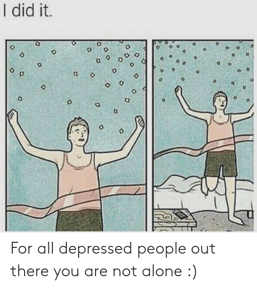 Being Alone, Did, and All: I did it.  D o For all depressed people out there you are not alone :)