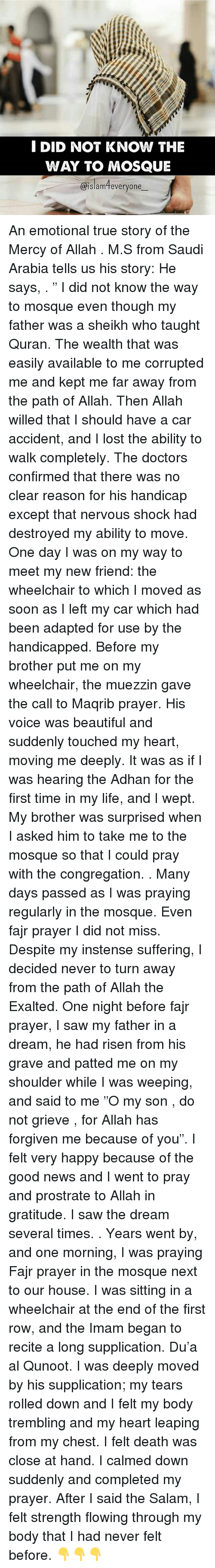 "A Dream, Beautiful, and Life: I DID NOT KNOW THE  WAY TO MOSQUE  islam everyone An emotional true story of the Mercy of Allah . M.S from Saudi Arabia tells us his story: He says, . "" I did not know the way to mosque even though my father was a sheikh who taught Quran. The wealth that was easily available to me corrupted me and kept me far away from the path of Allah. Then Allah willed that I should have a car accident, and I lost the ability to walk completely. The doctors confirmed that there was no clear reason for his handicap except that nervous shock had destroyed my ability to move. One day I was on my way to meet my new friend: the wheelchair to which I moved as soon as I left my car which had been adapted for use by the handicapped. Before my brother put me on my wheelchair, the muezzin gave the call to Maqrib prayer. His voice was beautiful and suddenly touched my heart, moving me deeply. It was as if I was hearing the Adhan for the first time in my life, and I wept. My brother was surprised when I asked him to take me to the mosque so that I could pray with the congregation. . Many days passed as I was praying regularly in the mosque. Even fajr prayer I did not miss. Despite my instense suffering, I decided never to turn away from the path of Allah the Exalted. One night before fajr prayer, I saw my father in a dream, he had risen from his grave and patted me on my shoulder while I was weeping, and said to me ""O my son , do not grieve , for Allah has forgiven me because of you"". I felt very happy because of the good news and I went to pray and prostrate to Allah in gratitude. I saw the dream several times. . Years went by, and one morning, I was praying Fajr prayer in the mosque next to our house. I was sitting in a wheelchair at the end of the first row, and the Imam began to recite a long supplication. Du'a al Qunoot. I was deeply moved by his supplication; my tears rolled down and I felt my body trembling and my heart leaping from my chest. I felt death was close at hand. I calmed down suddenly and completed my prayer. After I said the Salam, I felt strength flowing through my body that I had never felt before. 👇👇👇"