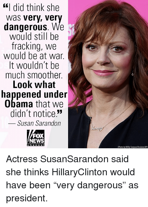 """Memes, News, and Obama: """"I did think she  was very, ver  dangerous. We  would still be  fracking, we  would be at war.  It wouldn't be  much smoother.  Look what  happened under  Obama that we  didn't notice.""""  Susan Sarandon  FOX  NEWS  (Phato by Willy SanjuanAnvision/AP) Actress SusanSarandon said she thinks HillaryClinton would have been """"very dangerous"""" as president."""