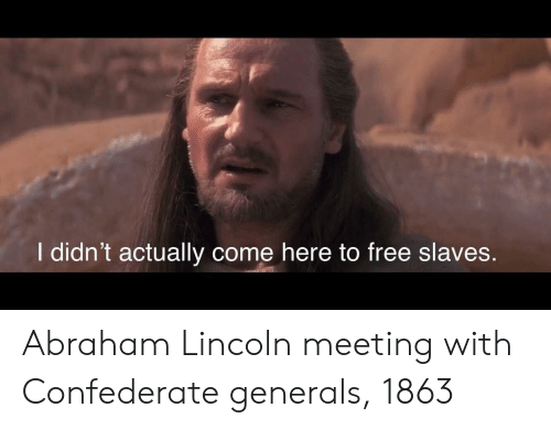 Abraham Lincoln, Abraham, and Free: I didn't actually come here to free slaves. Abraham Lincoln meeting with Confederate generals, 1863