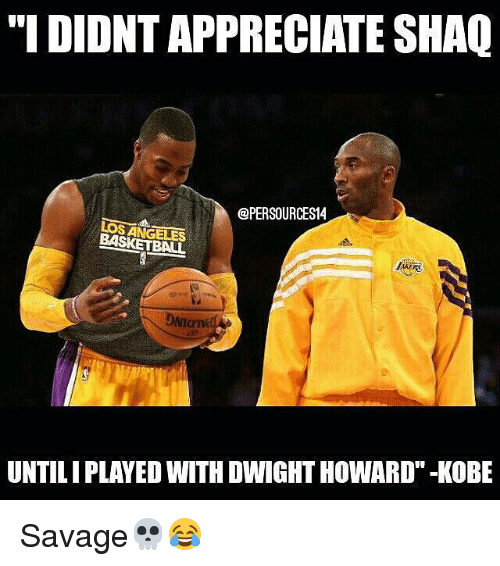 """Basketball, Dwight Howard, and Memes: """"I DIDNT APPRECIATE SHAQ  @PERSOURCES14  LOS ANGELES  BASKETBALL  DNIGT  NIaIV  UNTILIPLAYED WITH DWIGHT HOWARD""""-KOBE Savage💀😂"""
