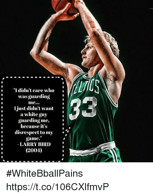 "Basketball, White People, and Game: ""I didn't care who  wasguarding  just didn't want  a white guy  guarding me,  because it's  disrespect to my  game.  LARRY BIRD  (2004) #WhiteBballPains https://t.co/106CXlfmvP"