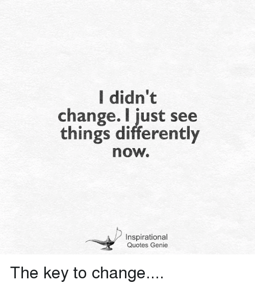 I Didnt Change I Just See Things Differently Now Inspirational