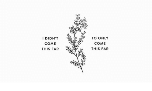 This,  Come, and Didnt: I DIDN'T  COME  THIS FAR  TO ONLY  COME  THIS FAR
