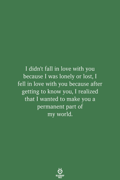 Fall, Love, and Lost: I didn't fall in love with you  because I was lonely or lost, I  fell in love with you because after  getting to know you, I realized  that I wanted to make you a  permanent part of  my world.