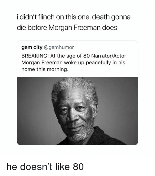Morgan Freeman, Death, and Home: i didn't flinch on this one. death gonna  die before Morgan Freeman does  gem city @gemhumor  BREAKING: At the age of 80 Narrator/Actor  Morgan Freeman woke up peacefully in his  home this morning. he doesn't like 80