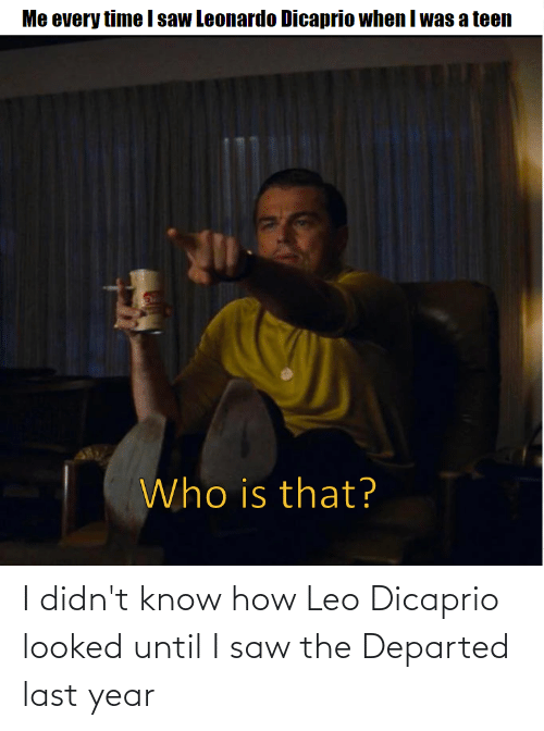 Saw, The Departed, and How: I didn't know how Leo Dicaprio looked until I saw the Departed last year