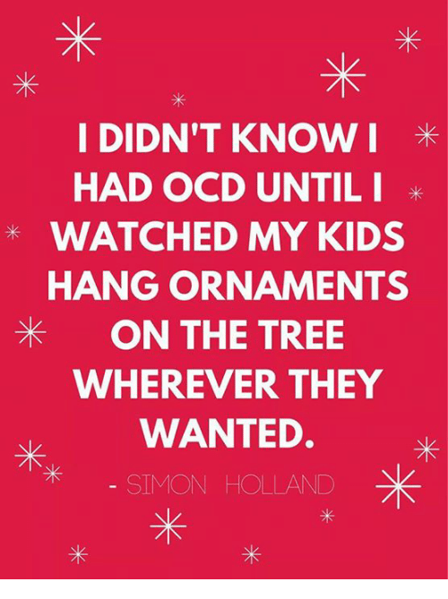 "Image result for ""I didn't know I had OCD until I watched my kids hang ornaments on the tree wherever they wanted."" ~@simoncholland"