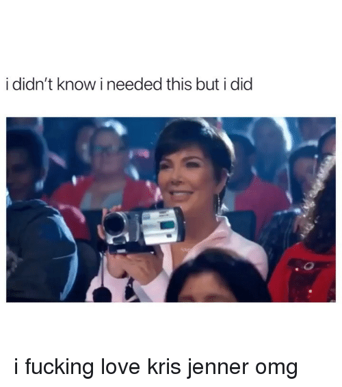 Fucking, Kris Jenner, and Love: i didn't know i needed this but i did i fucking love kris jenner omg