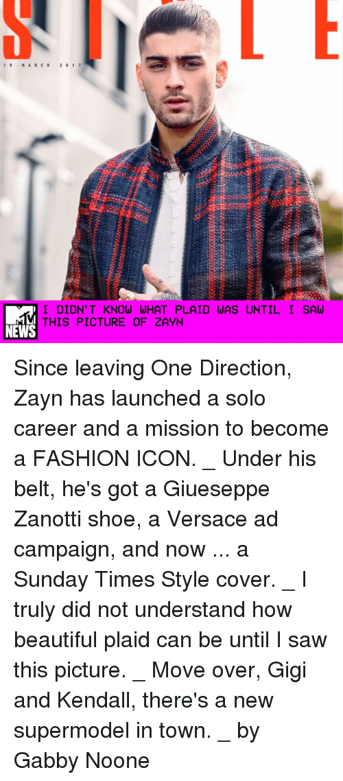 Memes, 🤖, and Towns: I DIDN'T KNOW WHAT PLAID WAS UNTIL I SAW  THIS PICTURE OF ZAYN  NEWS Since leaving One Direction, Zayn has launched a solo career and a mission to become a FASHION ICON. _ Under his belt, he's got a Giueseppe Zanotti shoe, a Versace ad campaign, and now ... a Sunday Times Style cover. _ I truly did not understand how beautiful plaid can be until I saw this picture. _ Move over, Gigi and Kendall, there's a new supermodel in town. _ by Gabby Noone