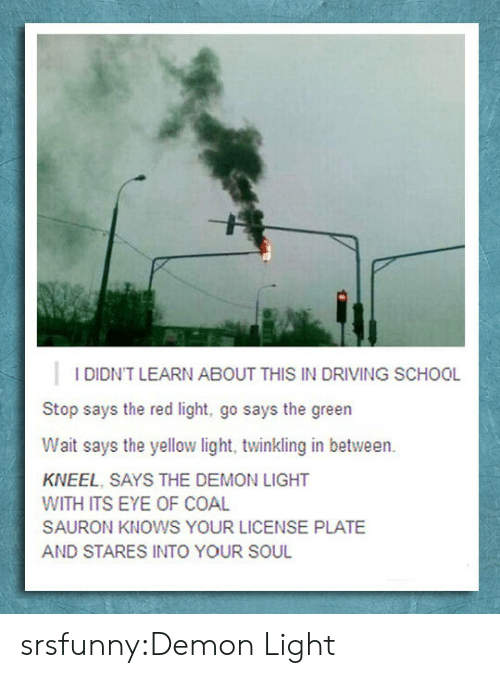 Driving, School, and Tumblr: I DIDN'T LEARN ABOUT THIS IN DRIVING SCHOOL  Stop says the red light, go says the green  Wait says the yellow light, twinkling in between.  KNEEL, SAYS THE DEMON LIGHT  WITH ITS EYE OF COAL  SAURON KNOWS YOUR LICENSE PLATE  AND STARES INTO YOUR SOUL srsfunny:Demon Light