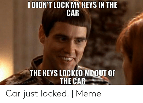 I Locked My Keys In My Car >> I Didn T Lock Mykeys In The Car The Keys Locked Meout Of The