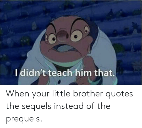 I Didnt Teach Him That When Your Little Brother Quotes The Sequels
