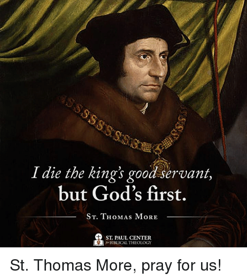 Memes, Good, and Theology: I die the kings good servant,  but God's first.  ST. THOMAS MORE  ST PAUL CENTER  BIBLICAL THEOLOGY St. Thomas More, pray for us!