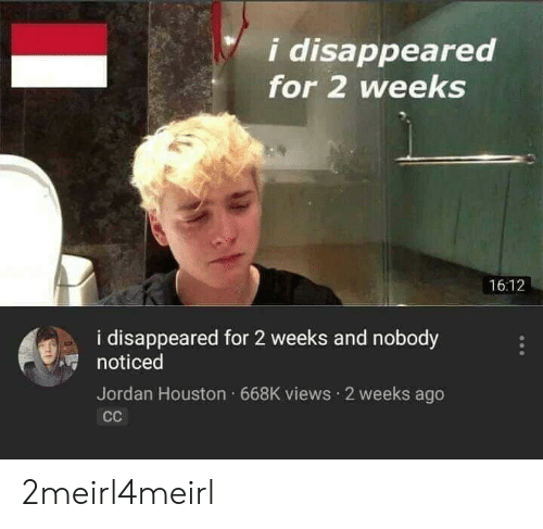 Houston, Jordan, and For: i disappeared  for 2 weeks  16:12  i disappeared for 2 weeks and nobody  noticed  Jordan Houston 668K views 2 weeks ago 2meirl4meirl