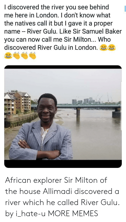 Dank, Memes, and Target: I discovered the river you see behind  me here in London. I don't know what  the natives call it but I gave it a proper  name - River Gulu. Like Sir Samuel Baker  you can now call me Sir Milton... Who  discovered River Gulu in London.。。 African explorer Sir Milton of the house Allimadi discovered a river which he called River Gulu. by i_hate-u MORE MEMES