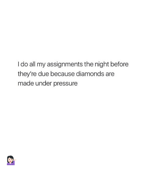 Pressure Makes Diamond: I Do All My Assignments The Night Before They're Due