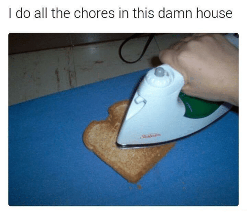 House, All The, and All: I do all the chores in this damn house