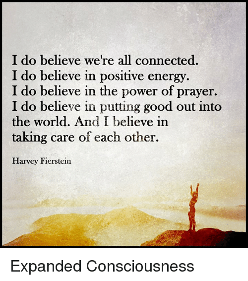 Energy, Memes, and Connected: I do believe we're all connected.  I do believe in positive energy.  I do believe in the power of prayer.  I do believe in putting good out into  the world. And I believe in  taking care of each other.  Harvey Fierstein Expanded Consciousness