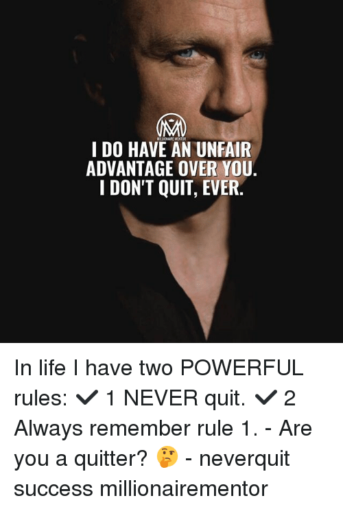 Life, Memes, and Powerful: I DO HAVE AN UNFAIR  ADVANTAGE OVER YOU.  1 DON'T QUIT, EVER In life I have two POWERFUL rules: ✔️ 1 NEVER quit. ✔️ 2 Always remember rule 1. - Are you a quitter? 🤔 - neverquit success millionairementor