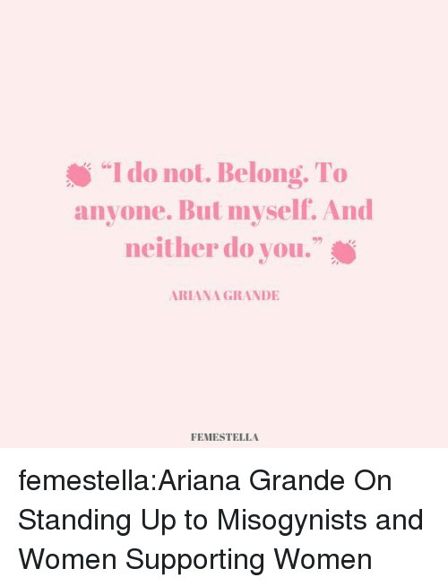 "Ariana Grande, Target, and Tumblr: ""I do not. Belong. To  anyone. But myself. And  neither do you.""  s G6  92  ARIANA GRANDIE  FEMESTELLA femestella:Ariana Grande On Standing Up to Misogynists and Women Supporting Women"