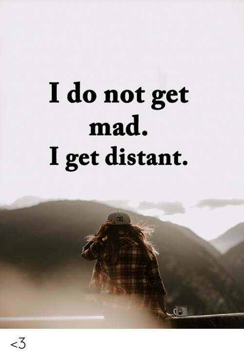 Memes, Mad, and 🤖: I do not get  mad.  I get distant. <3