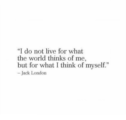 """Live, London, and World: I do not live for what  the world thinks of me,  but for what I think of myself.""""  35  Jack London"""