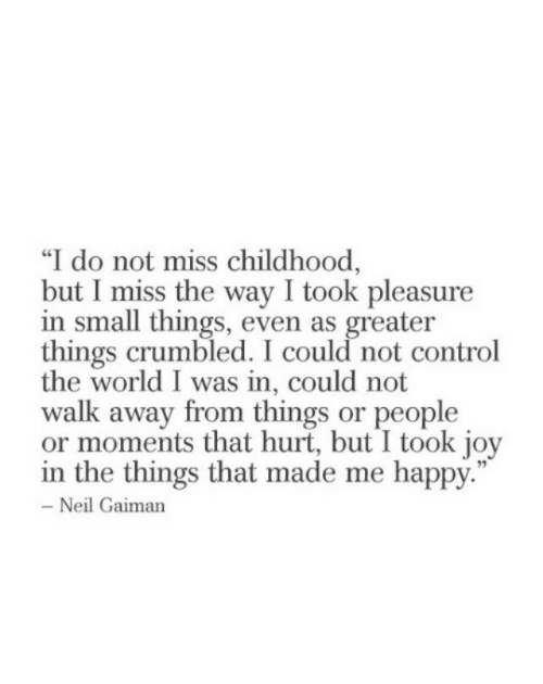 """Control, Happy, and World: """"I do not miss childhood,  but I miss the way I took pleasure  in small things, even as greater  things crumbled. I could not control  the world I was in, could not  walk away from things or people  or moments that hurt, but I took joy  in the things that made me happy.  Neil Gaiman"""