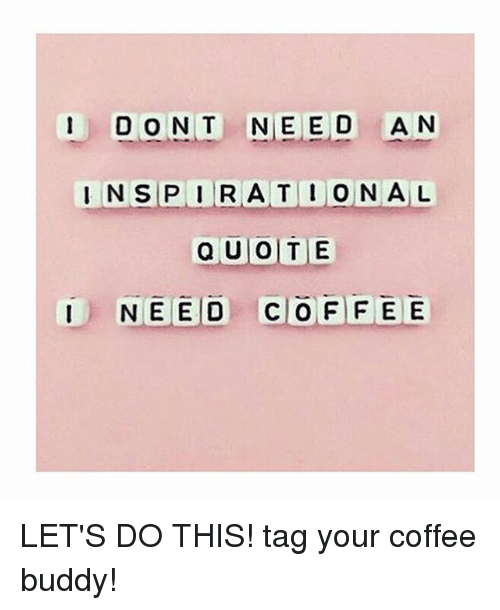 I Don T Need An Inspirational Quote I Need Cio Ffee Lets Do This