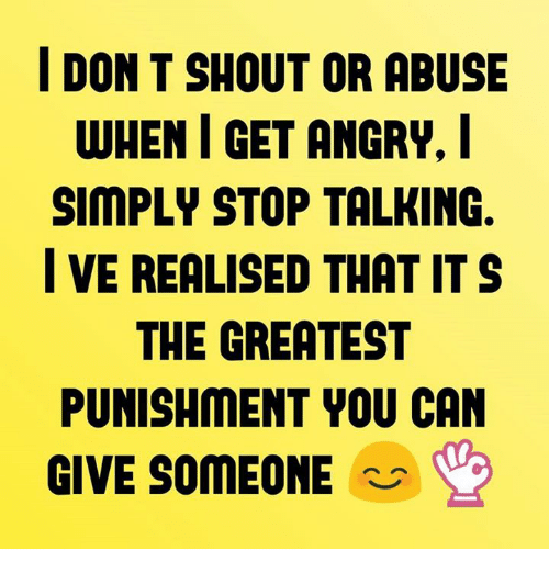 I Don T Shout Or Abuse When I Get Angry Simply Stop Talking Ve
