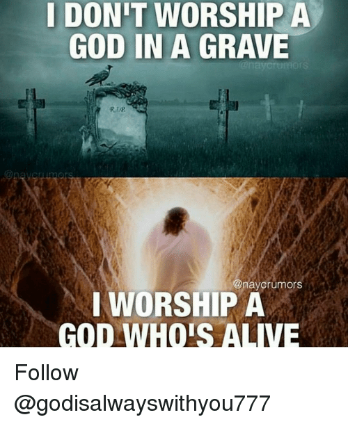 Alive, Memes, and 🤖: I DONIT WORSHIP A  GOD IN A GRAVE  @naycrumors  I WORSHIP A  GOD WHOIS ALIVE Follow @godisalwayswithyou777