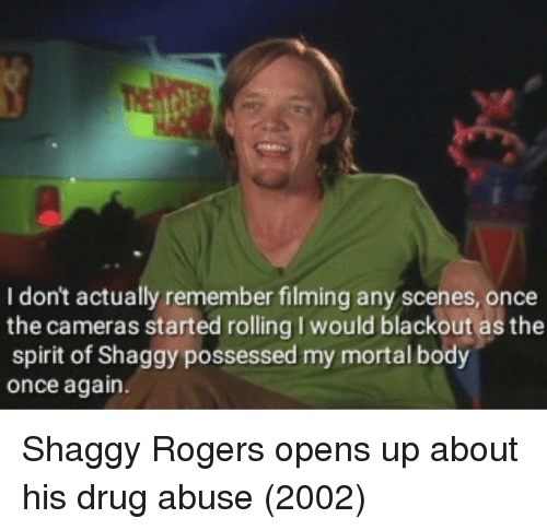 Spirit, Drug, and Shaggy: I don't actually remember filming any scenes, once  the cameras started rolling I would blackout as the  spirit of Shaggy possessed my mortal body  once again. Shaggy Rogers opens up about his drug abuse (2002)
