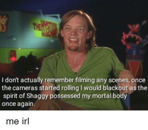 Spirit, Irl, and Me IRL: I don't actually remember filming any scenes, once  the cameras started rolling I would blackout as the  spirit of Shaggy possessed my mortal body  once again. me irl