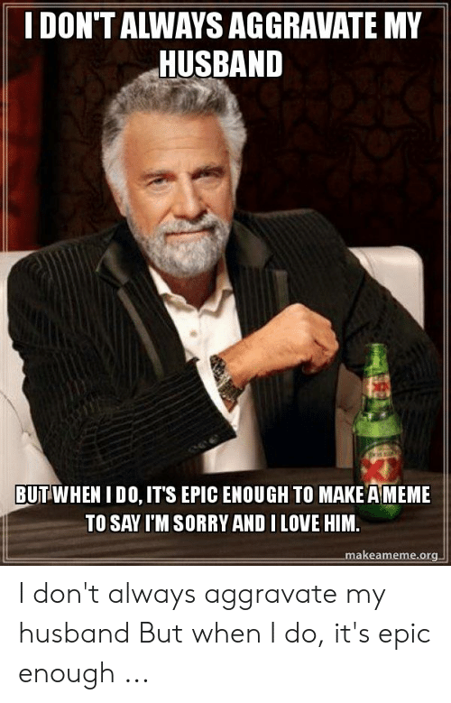Love, Meme, and Sorry: I DON'T ALWAYS AGGRAVATE MY  HUSBAND  BUTWHEN I DO, ITS EPIC ENOUGH TO MAKE A MEME  TO SAY I'M SORRY AND I LOVE HIM.  makeameme.org I don't always aggravate my husband But when I do, it's epic enough ...