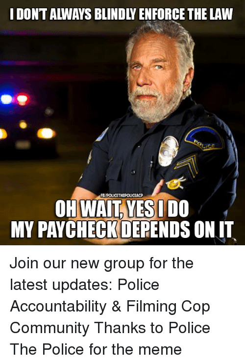 Community, Meme, and Memes: I DONT ALWAYS BLINDLY ENFORCE THE LAW  FB/POLICETHEPOLICEACP  OH WAIT, YESU DO  MY PAYCHECKDEPENDS ONIT Join our new group for the latest updates:  Police Accountability & Filming Cop Community Thanks to Police The Police for the meme