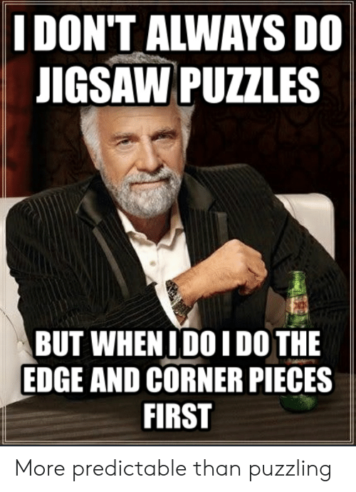 Advice Animals, Edge, and Jigsaw: I DON'T ALWAYS DO  JIGSAW PUZZLES  BUT WHEN IDO I DO THE  EDGE AND CORNER PIECES  FIRST More predictable than puzzling
