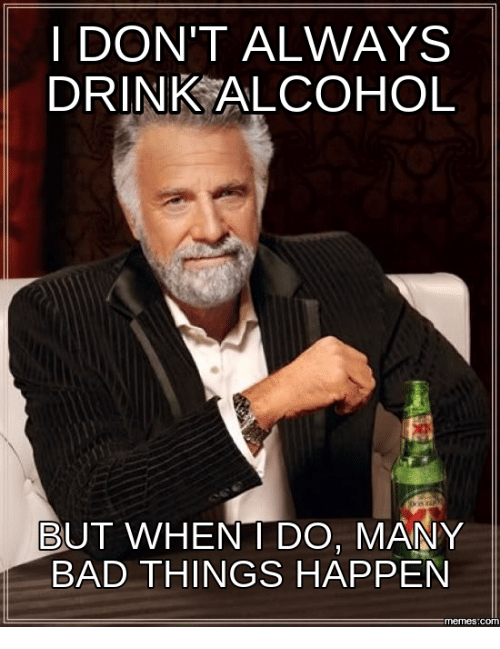 i dont always drink alcohol but when i do many 14186411 i don't always drink alcohol but when i do many bad things happen