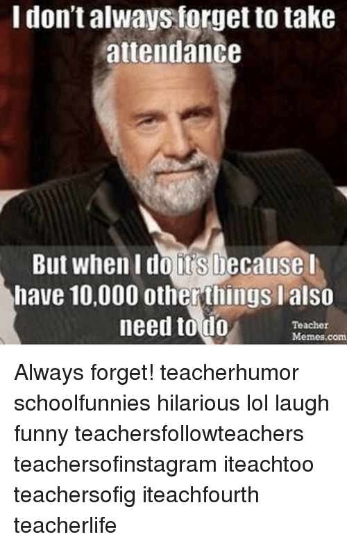 Memes, 🤖, and I Dont Always: I don't always forget to take  attendance  But when I do its Decause I  have 10,000 otherthings I also  need to do  Teacher  Memes com Always forget! teacherhumor schoolfunnies hilarious lol laugh funny teachersfollowteachers teachersofinstagram iteachtoo teachersofig iteachfourth teacherlife