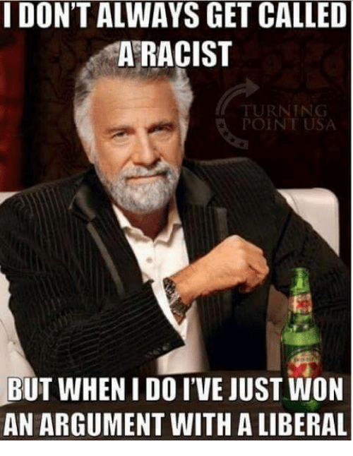 Memes, Racist, and 🤖: I DON'T ALWAYS GET CALLED  A RACIST  RNING  POINT USA  BUT WHEN I DO I'VE JUST WON  AN ARGUMENT WITH A LIBERAL