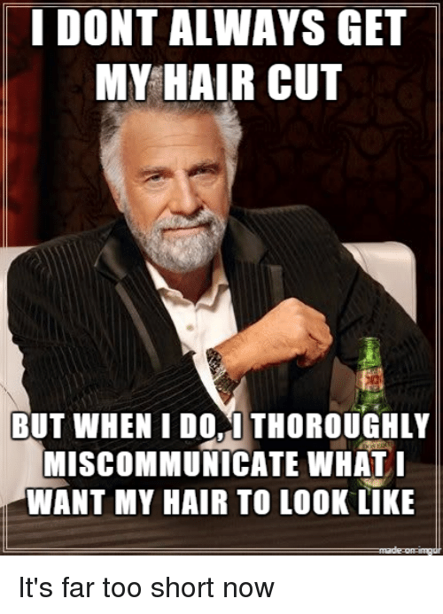 I DONT ALWAYS GET MY HAIR CUT BUT WHEN I DO THOROUGHLY