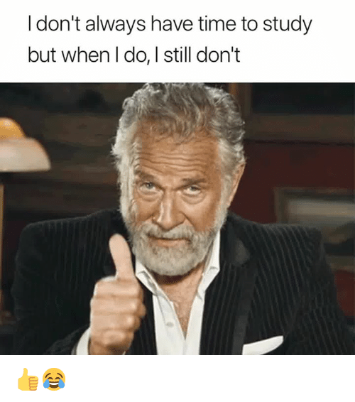 Time, Still, and Study: I don't always have time to study  but when I do, I still don't 👍😂