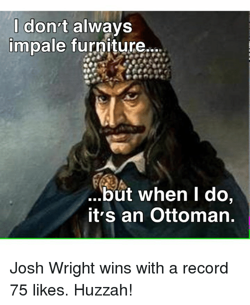 Furniture, Record, and Bizarre Byzantine Empire: I don't  always  impale furniture,,z.  but when I do  it's an Ottoman. Josh Wright wins with a record 75 likes. Huzzah!