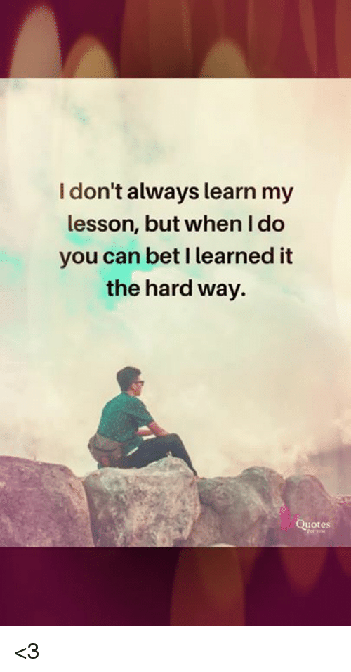 I Dont Always Learn My Lesson But When I Do You Can Bet I Learned