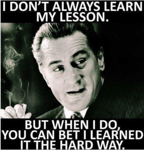 i dont always learn my lesson but when i do 4020331 i don't always learn my lesson but when i do you can bet i learned
