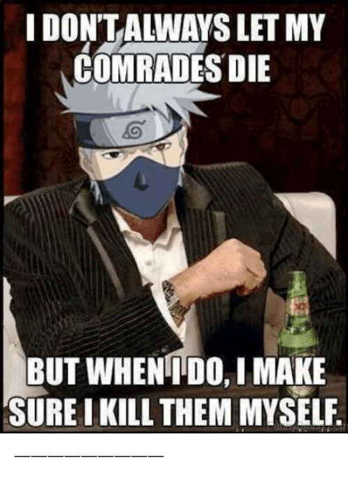 Naruto, Them, and Make: I DON'T ALWAYS LET MY  COMRADES DIE  BUT WHENIDO, I MAKE  SURE I KILL THEM MYSELF. —————————