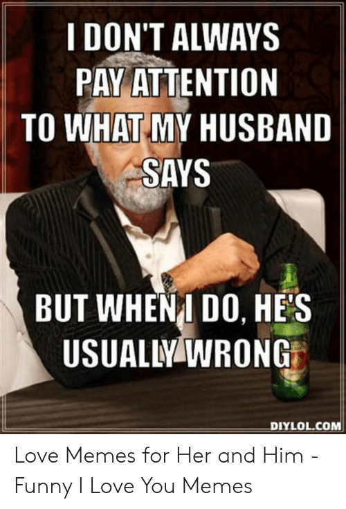 Funny, Love, and Memes: I DON'T ALWAYS  PAY ATTENTION  TO WHAT MY HUSBAND  SAYS  BUT WHENI DO, HES  USUALLY WRONG  DIYLOL.COM Love Memes for Her and Him - Funny I Love You Memes